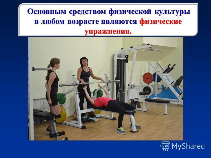 Основным средством физической культуры в любом возрасте являются физические упражнения.