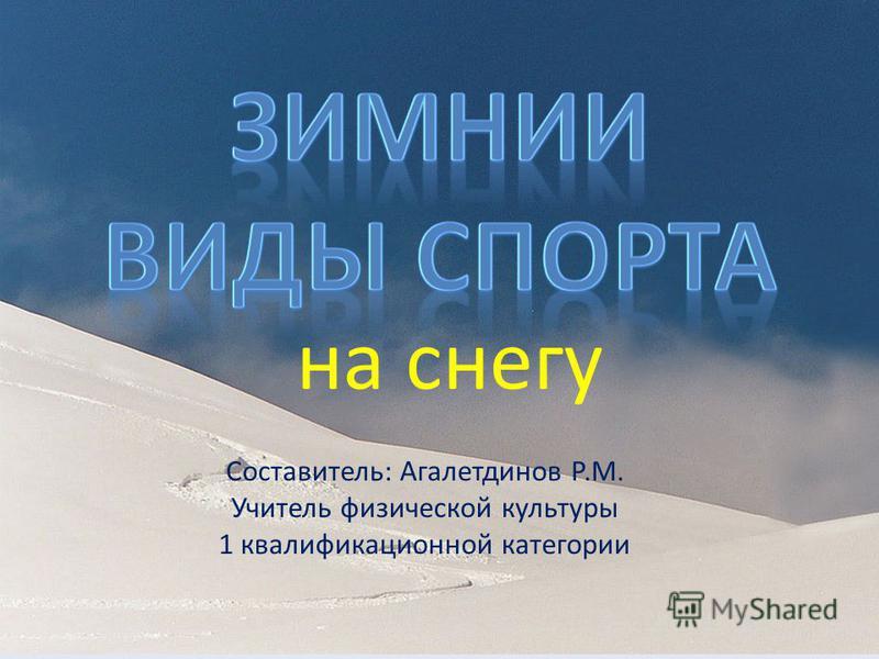 на снегу Составитель: Агалетдинов Р.М. Учитель физической культуры 1 квалификационной категории
