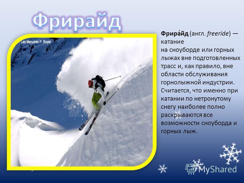 Фрира́ид (англ. freeride) катание на сноуборде или горных лыжах вне подготовленных трасс и, как правило, вне области обслуживания горнолыжной индустрии. Считается, что именно при катании по нетронутому снегу наиболее полно раскрываются все возможност