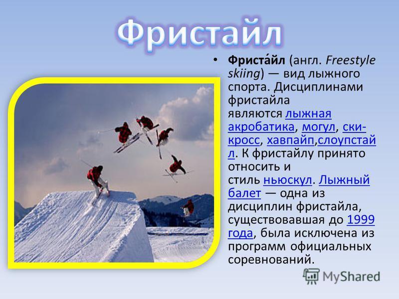 Фриста́эл (англ. Freestyle skiing) вид лыжного спорта. Дисциплинами фристаэла являются лыжная акробатика, могул, ски- кросс, хафпайп,слоупстай л. К фристаэлу принято относить и стиль ньюскул. Лыжный балет одна из дисциплин фристаэла, существовавшая д