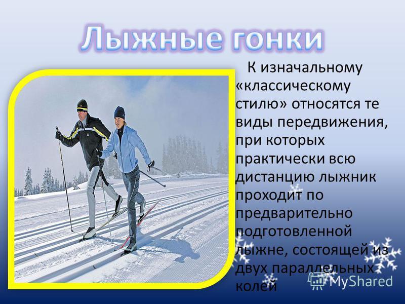 К изначальному «классическому стилю» относятся те виды передвижения, при которых практически всю дистанцию лыжник проходит по предварительно подготовленной лыжне, состоящей из двух параллельных колей