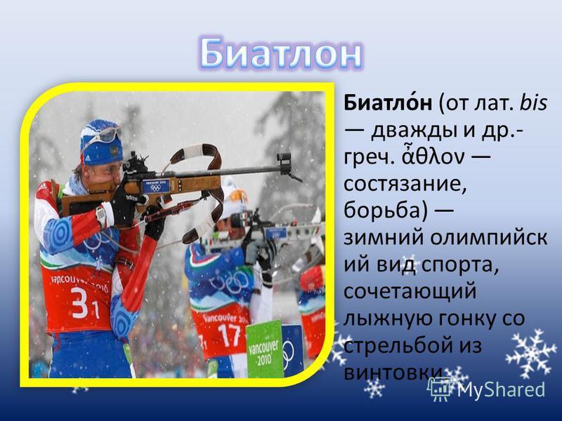 Биатло́н (от лат. bis дважды и др.- греч. θλον состязание, борьба) зимний олимпийский вид спорта, сочетающий лыжную гонку со стрельбой из винтовки.