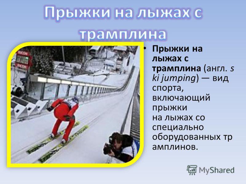 Прыжки на лыжах с трамплина (англ. s ki jumping) вид спорта, включающий прыжки на лыжах со специально оборудованных трамплинов.