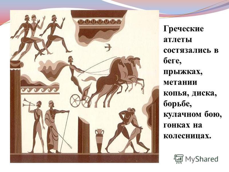 Греческие атлеты состязались в беге, прыжках, метании копья, диска, борьбе, кулачном бою, гонках на колесницах.