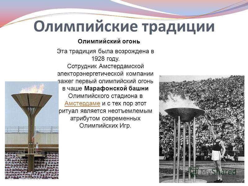 Олимпийские традиции Олимпийский огонь Эта традиция была возрождена в 1928 году. Сотрудник Амстердамской электроэнергетической компании зажег первый олимпийский огонь в чаше Марафонской башни Олимпийского стадиона в Амстердаме и с тех пор этот ритуал