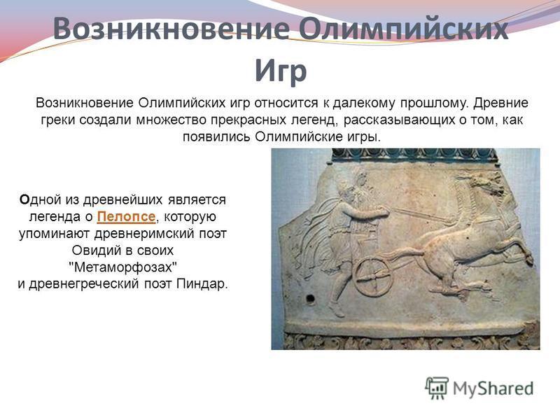 Возникновение Олимпийских Игр Возникновение Олимпийских игр относится к далекому прошлому. Древние греки создали множество прекрасных легенд, рассказывающих о том, как появились Олимпийские игры. Одной из древнейших является легенда о Пелопсе, котору