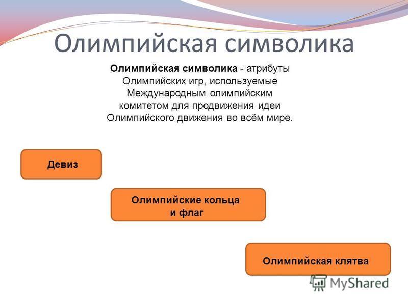 Олимпийская символика Олимпийская символика - атрибуты Олимпийских игр, используемые Международным олимпийским комитетом для продвижения идеи Олимпийского движения во всём мире. Девиз Олимпийские кольца и флаг Олимпийская клятва