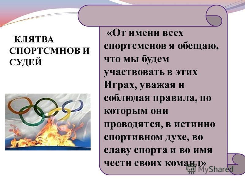 «От имени всех спортсменов я обещаю, что мы будем участвовать в этих Играх, уважая и соблюдая правила, по которым они проводятся, в истинно спортивном духе, во славу спорта и во имя чести своих команд» КЛЯТВА СПОРТСМНОВ И СУДЕЙ