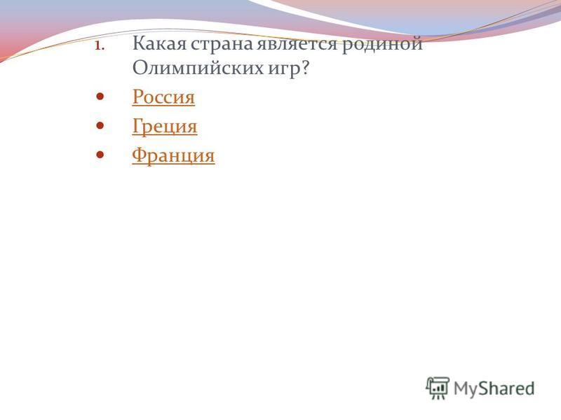 1. Какая страна является родиной Олимпийских игр? Россия Греция Франция