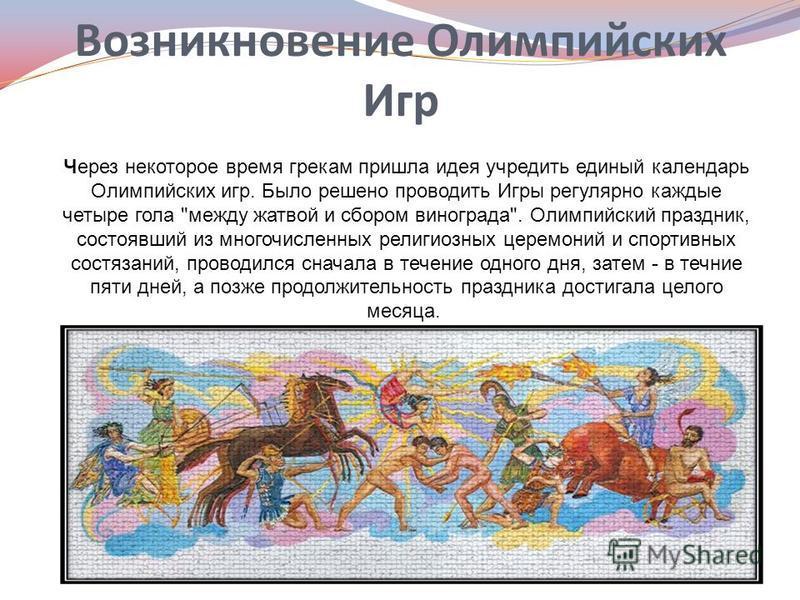 Возникновение Олимпийских Игр Через некоторое время грекам пришла идея учредить единый календарь Олимпийских игр. Было решено проводить Игры регулярно каждые четыре гола