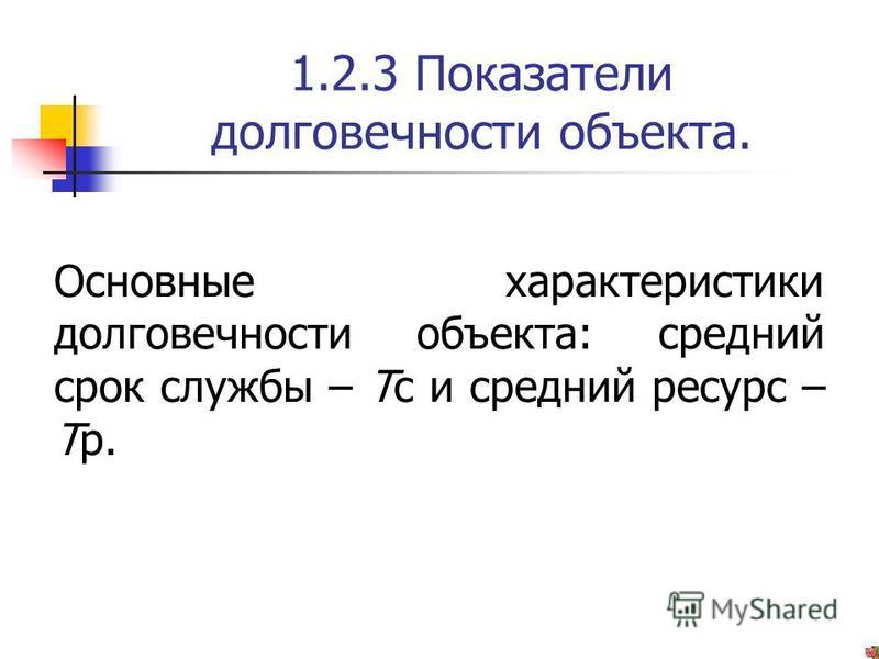 1.2.3 Показатели долговечности объекта. Основные характеристики долговечности объекта: средний срок службы – Тс и средний ресурс – Тр.