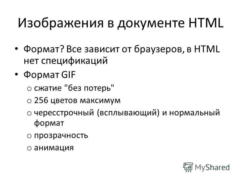 Изображения в документе HTML Формат? Все зависит от браузеров, в HTML нет спецификаций Формат GIF o сжатие без потерь o 256 цветов максимум o чересстрочный (всплывающий) и нормальный формат o прозрачность o анимация