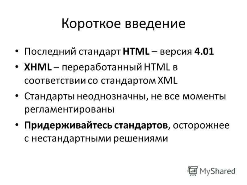 Короткое введение Последний стандарт HTML – версия 4.01 XHML – переработанный HTML в соответствии со стандартом XML Стандарты неоднозначны, не все моменты регламентированы Придерживайтесь стандартов, осторожнее с нестандартными решениями