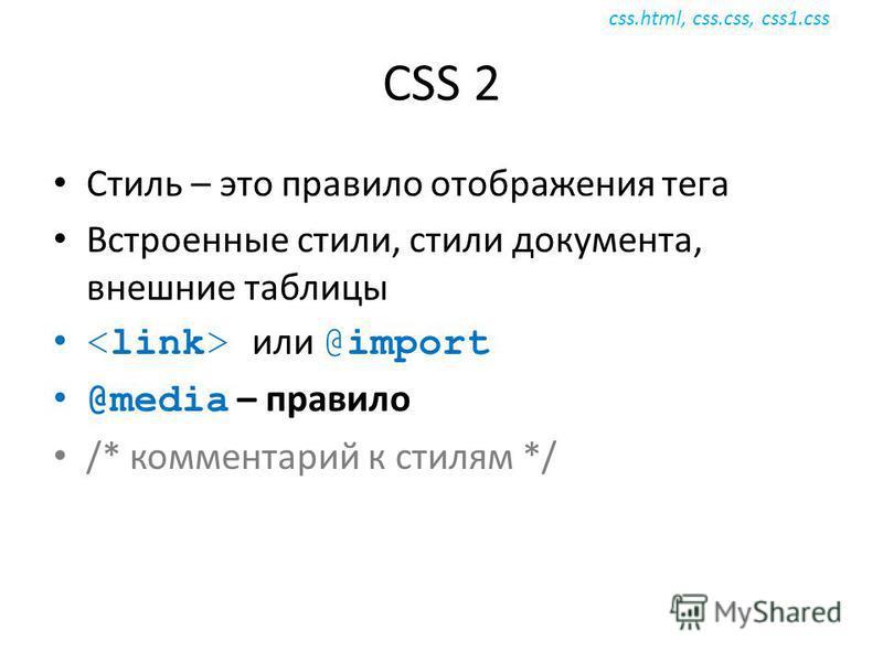 CSS 2 Стиль – это правило отображения тега Встроенные стили, стили документа, внешние таблицы или @import @media – правило /* комментарий к стилям */ css.html, css.css, css1.css