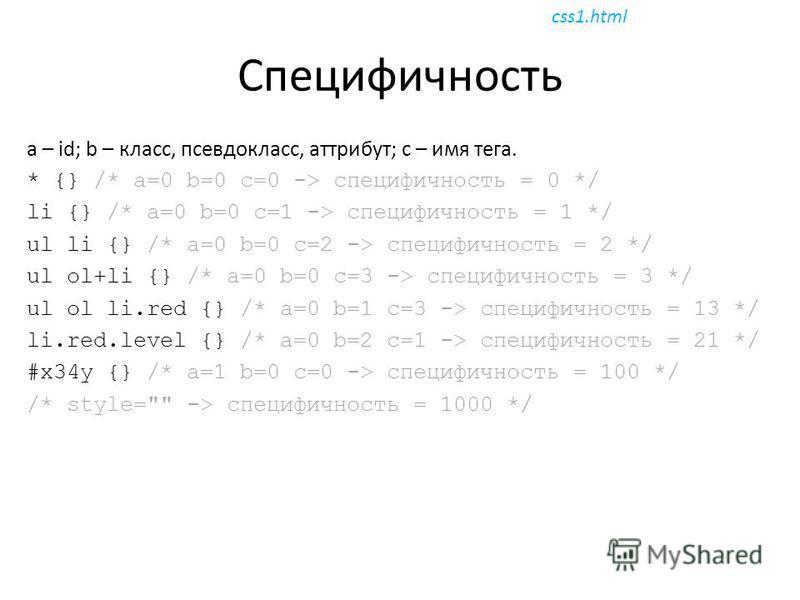 Специфичность a – id; b – класс, псевдокласс, атрибут; c – имя тега. * {} /* a=0 b=0 c=0 -> специфичность = 0 */ li {} /* a=0 b=0 c=1 -> специфичность = 1 */ ul li {} /* a=0 b=0 c=2 -> специфичность = 2 */ ul ol+li {} /* a=0 b=0 c=3 -> специфичность