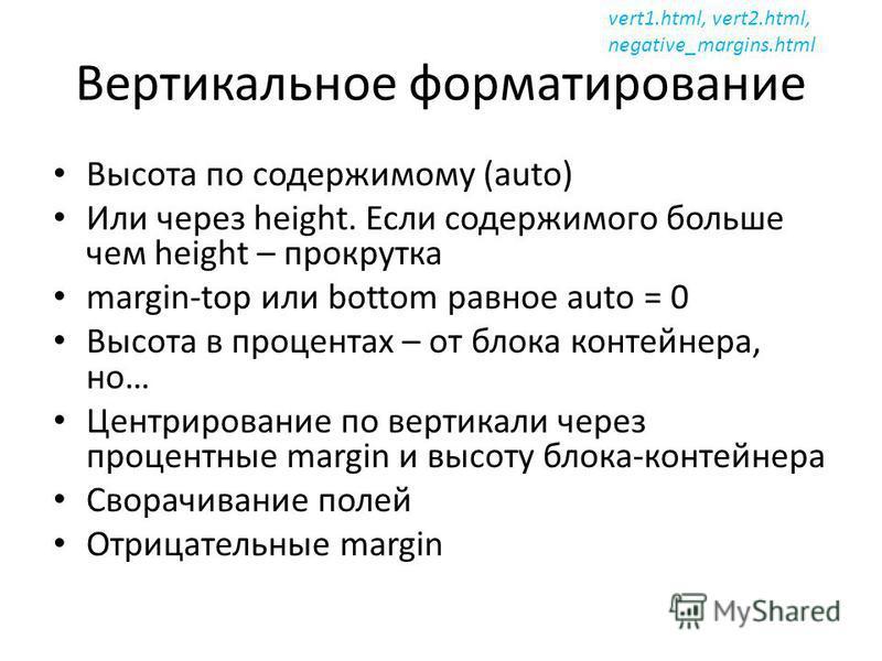 Вертикальное форматирование Высота по содержимому (auto) Или через height. Если содержимого больше чем height – прокрутка margin-top или bottom равное auto = 0 Высота в процентах – от блока контейнера, но… Центрирование по вертикали через процентные