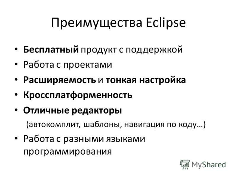 Преимущества Eclipse Бесплатный продукт с поддержкой Работа с проектами Расширяемость и тонкая настройка Кроссплатформенность Отличные редакторы (автокомплит, шаблоны, навигация по коду…) Работа с разными языками программирования