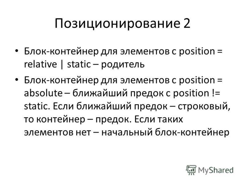 Позиционирование 2 Блок-контейнер для элементов с position = relative   static – родитель Блок-контейнер для элементов с position = absolute – ближайший предок с position != static. Если ближайший предок – строковый, то контейнер – предок. Если таких