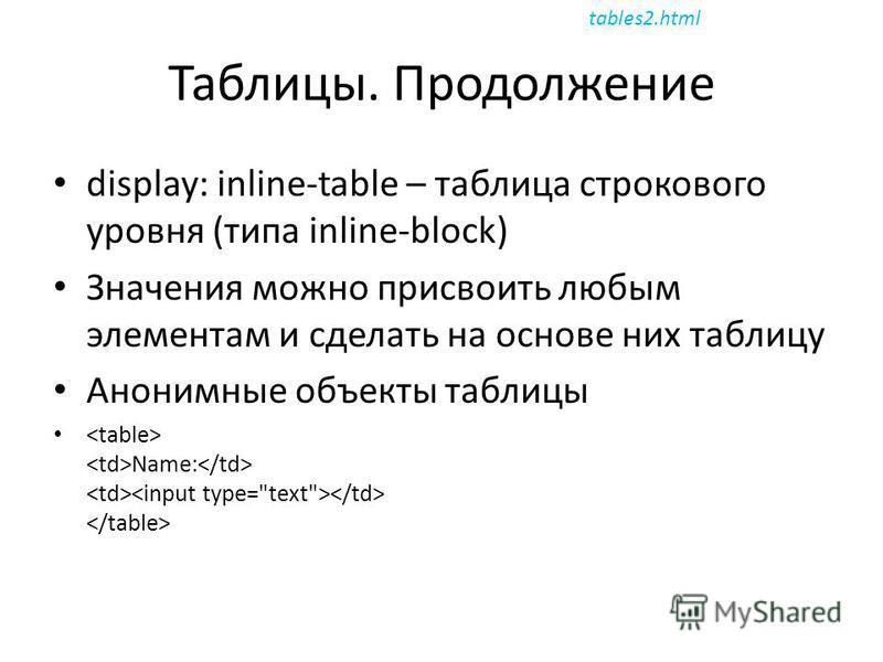 Таблицы. Продолжение display: inline-table – таблица строкового уровня (типа inline-block) Значения можно присвоить любым элементам и сделать на основе них таблицу Анонимные объекты таблицы Name: tables2.html
