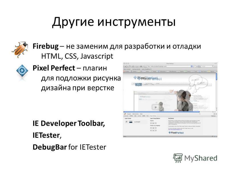Другие инструменты Firebug – не заменим для разработки и отладки HTML, CSS, Javascript Pixel Perfect – плагин для подложки рисунка дизайна при верстке IE Developer Toolbar, IETester, DebugBar for IETester