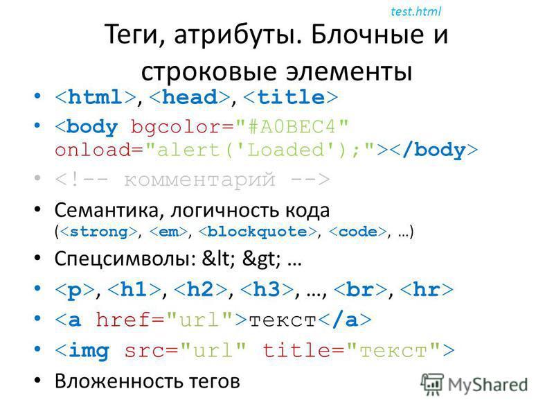 Теги, атрибуты. Блочные и строковые элементы,, Семантика, логичность кода (,,,, …) Спецсимволы: < > …,,,, …,, текст Вложенность тегов test.html