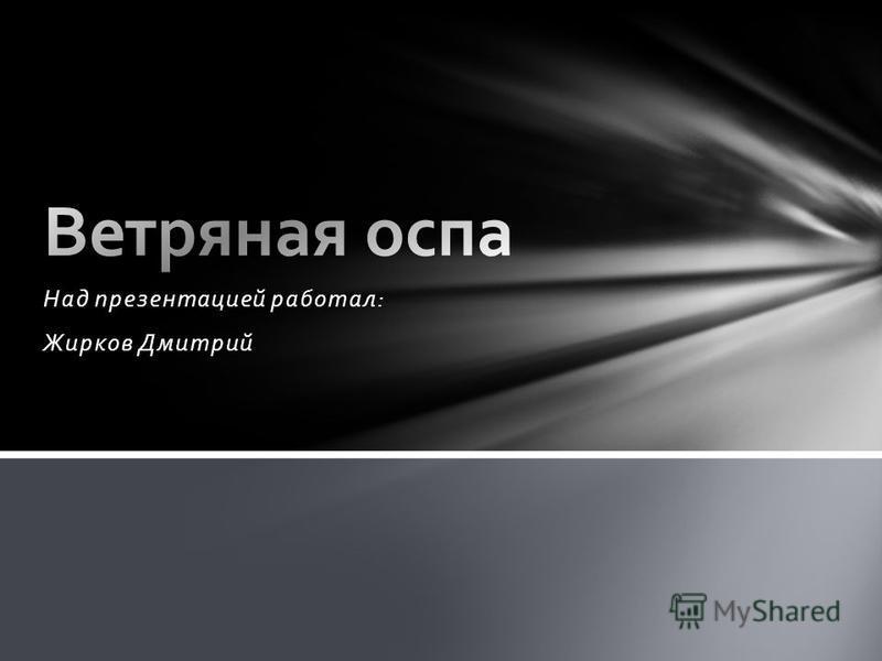 Над презентацией работал: Жирков Дмитрий