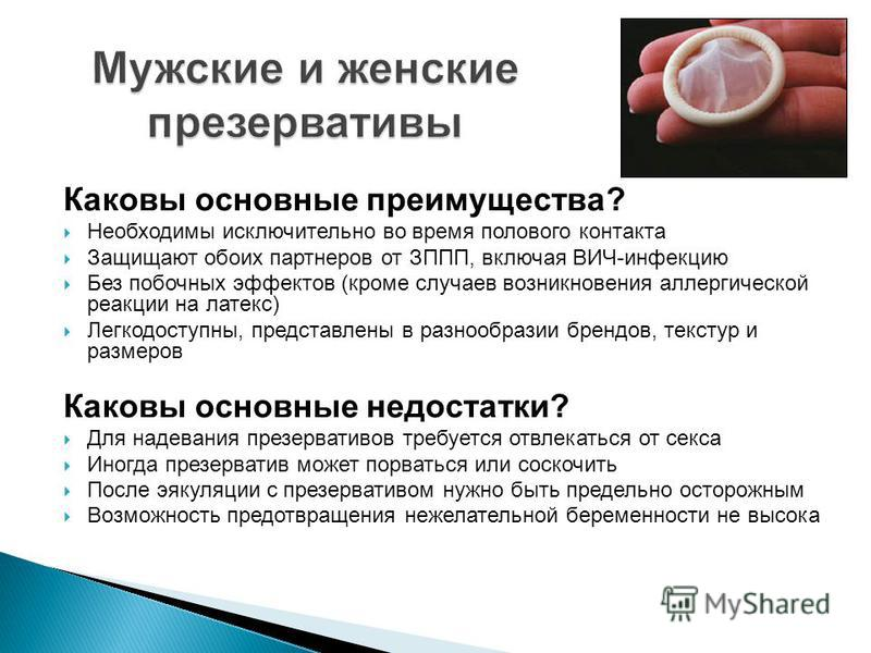 Каковы основные преимущества? Необходимы исключительно во время полового контакта Защищают обоих партнеров от ЗППП, включая ВИЧ-инфекцию Без побочных эффектов (кроме случаев возникновения аллергической реакции на латекс) Легкодоступны, представлены в