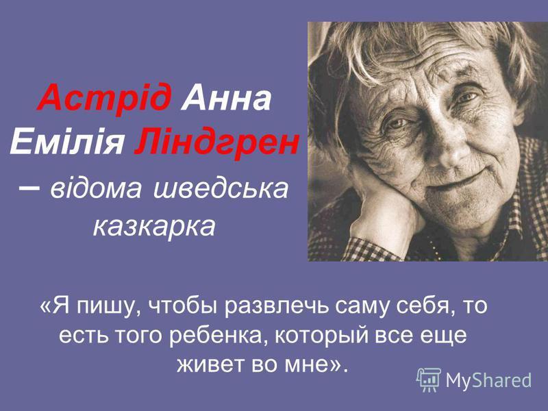 Астрід Анна Емілія Ліндгрен – відома шведська казкарка «Я пишу, чтобы развлечь саму себя, то есть того ребенка, который все еще живет во мне».