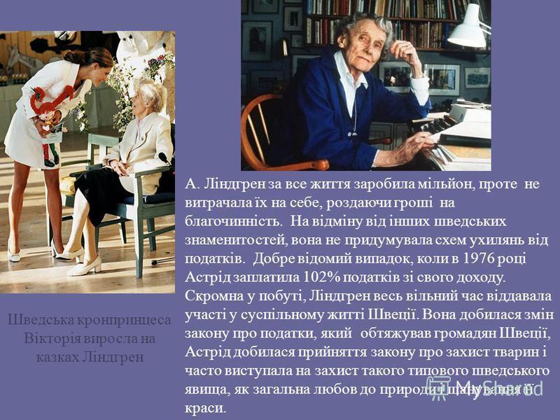 А. Ліндгрен за все життя заробила мільйон, проте не витрачала їх на себе, роздаючи гроші на благочинність. На відміну від інших шведських знаменитостей, вона не придумувала схем ухилянь від податків. Добре відомий випадок, коли в 1976 році Астрід зап