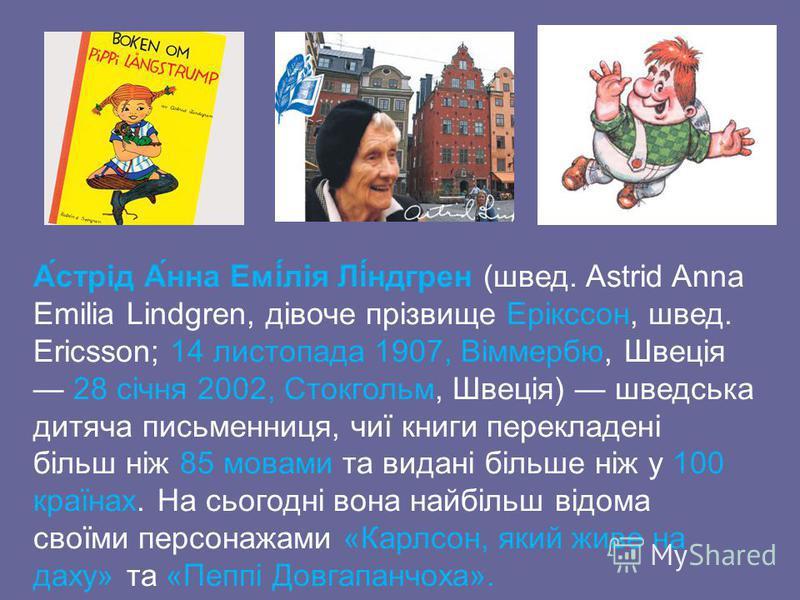 А́стрід А́нна Емі́лія Лі́ндгрен (швед. Astrid Anna Emilia Lindgren, дівоче прізвище Ерікссон, швед. Ericsson; 14 листопада 1907, Віммербю, Швеція 28 січня 2002, Стокгольм, Швеція) шведська дитяча письменниця, чиї книги перекладені більш ніж 85 мовами