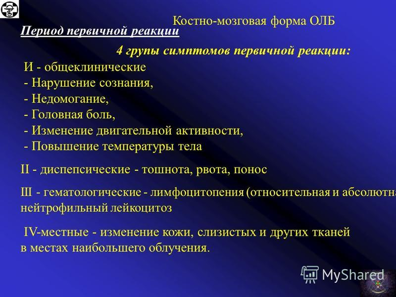 Костно-мозговая форма ОЛБ Характерна выраженная периодичность - Фазность течения болезни. Выделяют 4 периода заболевания: Период первичной реакции латентный период Период разгара заболевания Период восстановления