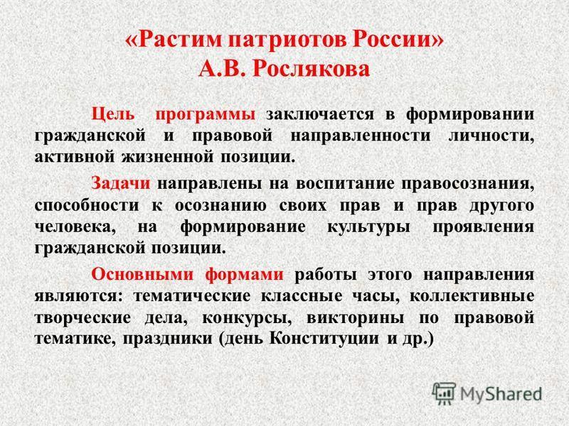 «Растим патриотов России» А.В. Рослякова Цель программы заключается в формировании гражданской и правовой направленности личности, активной жизненной позиции. Задачи направлены на воспитание правосознания, способности к осознанию своих прав и прав др