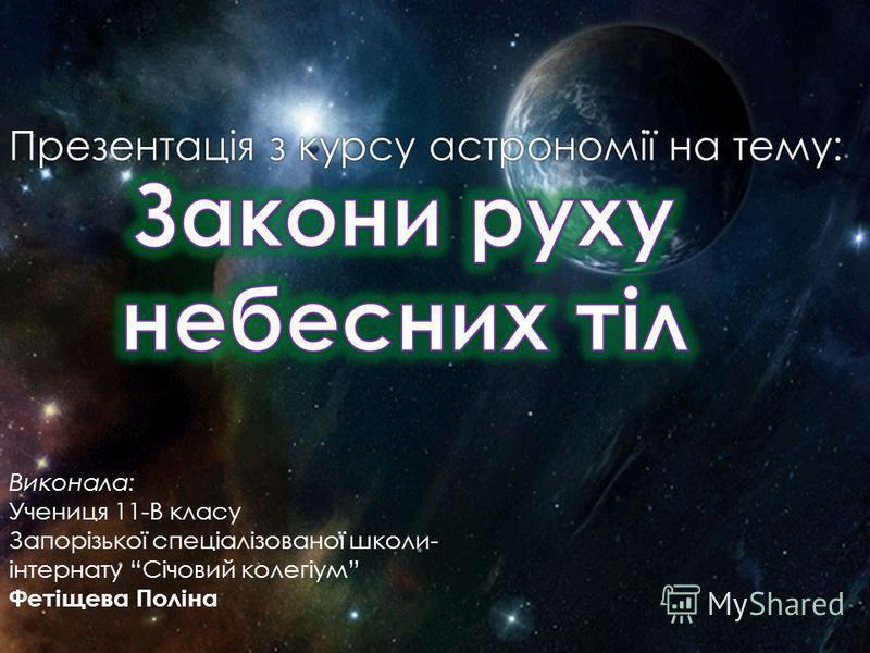 Виконала: Учениця 11-В класу Запорізької спеціалізованої школи- інтернату Січовий колегіум Фетіщева Поліна Презентація з курсу астрономії на тему:Презентація з курсу астрономії на тему: