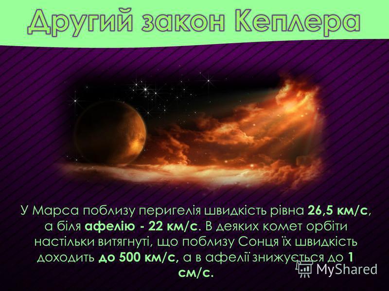У Марса поблизу перигелія швидкість рівна 26,5 км/с, а біля афелію - 22 км/с. В деяких комет орбіти настільки витягнуті, що поблизу Сонця їх швидкість доходить до 500 км/с, а в афелії знижується до 1 см/с.