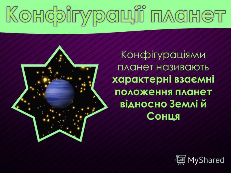 Конфігураціями планет називають характерні взаємні положення планет відносно Землі й Сонця