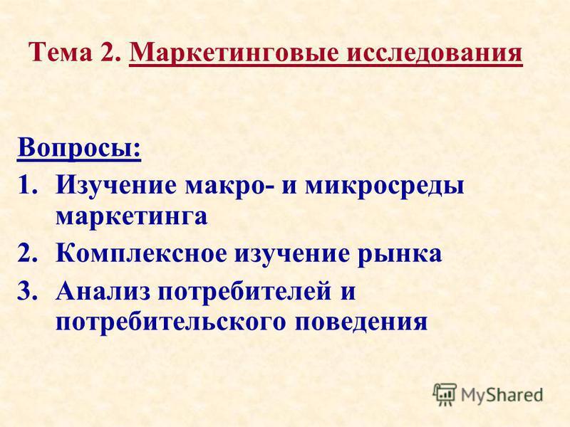 Тема 2. Маркетинговые исследования Вопросы: 1. Изучение макро- и микросреды маркетинга 2. Комплексное изучение рынка 3. Анализ потребителей и потребительского поведения