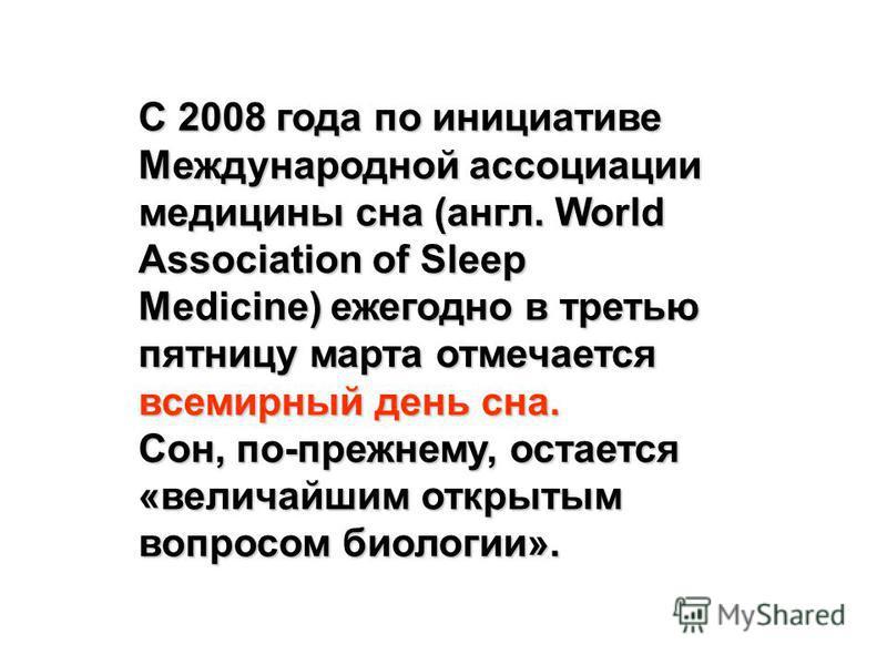 С 2008 года по инициативе Международной ассоциации медицины сна (англ. World Association of Sleep Medicine) ежегодно в третью пятницу марта отмечается всемирный день сна. Сон, по-прежнему, остается «величайшим открытым вопросом биологии».