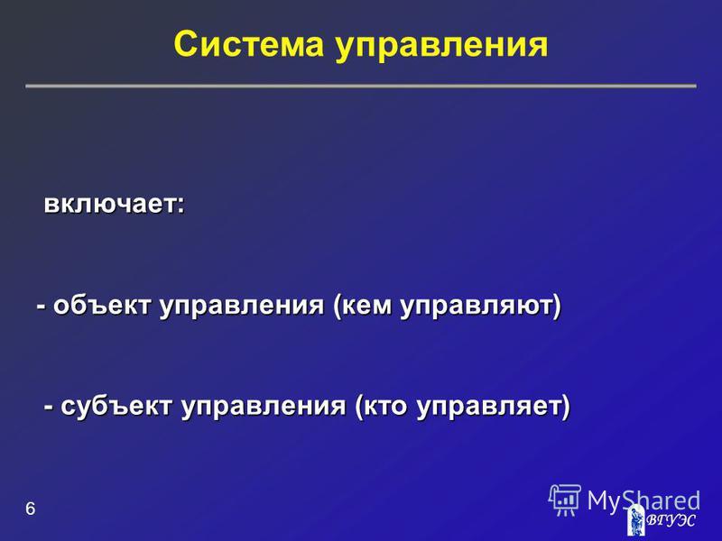 Система управления 6 включает: включает: - объект управления (кем управляют) - субъект управления (кто управляет) - субъект управления (кто управляет)