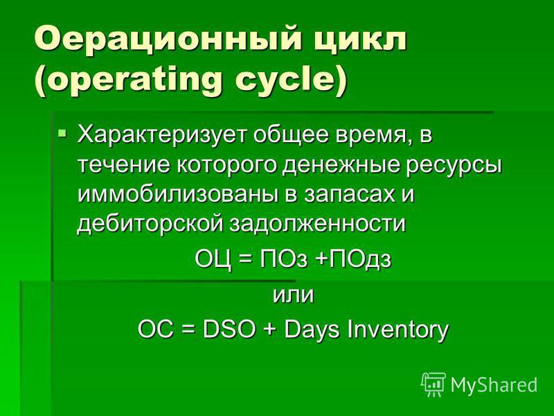 Оерационный цикл (operating cycle) Характеризует общее время, в течение которого денежные ресурсы иммобилизованы в запасах и дебиторской задолженности Характеризует общее время, в течение которого денежные ресурсы иммобилизованы в запасах и дебиторск