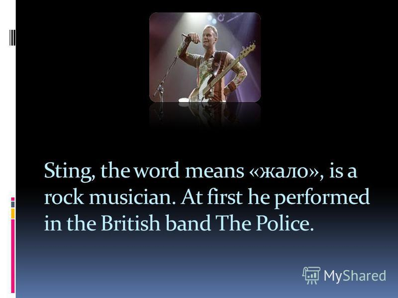 Sting, the word means «жало», is a rock musician. At first he performed in the British band The Police.