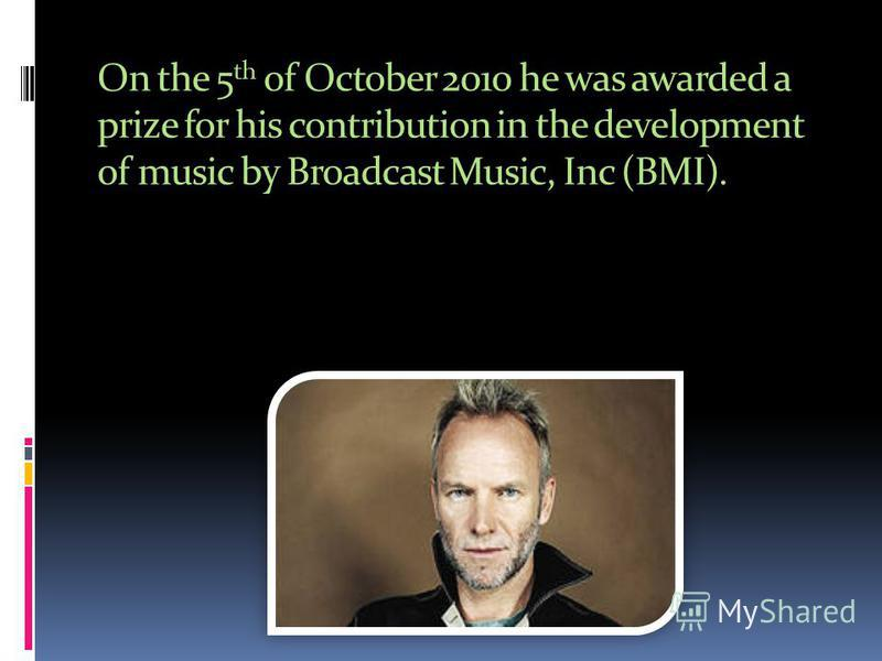 On the 5 th of October 2010 he was awarded a prize for his contribution in the development of music by Broadcast Music, Inc (BMI).