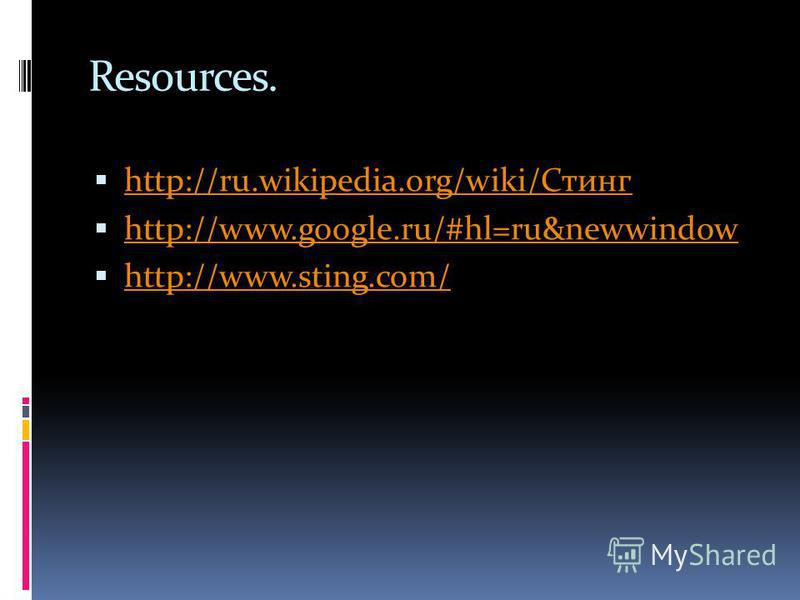 Resources. http://ru.wikipedia.org/wiki/Стинг http://ru.wikipedia.org/wiki/Стинг http://www.google.ru/#hl=ru&newwindow http://www.sting.com/