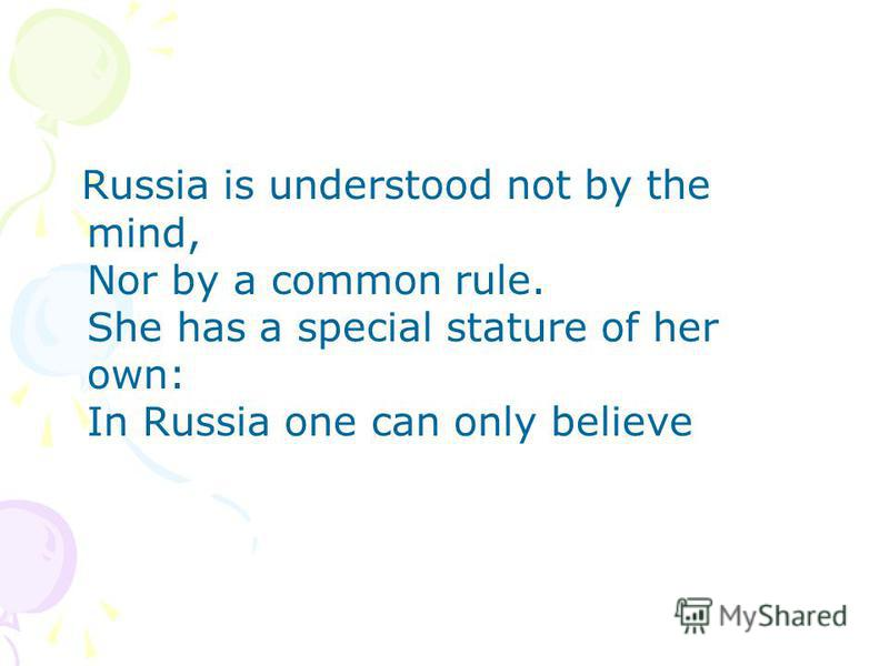 Russia is understood not by the mind, Nor by a common rule. She has a special stature of her own: In Russia one can only believe