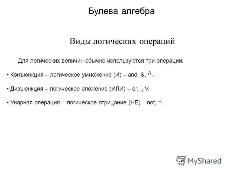 Булева алгебра Виды логических операций Для логических величин обычно используются три операции: Конъюнкция – логическое умножение (И) – and, &,. Дизъюнкция – логическое сложение (ИЛИ) – or, |, V. Унарная операция – логическое отрицание (НЕ) – not, ¬