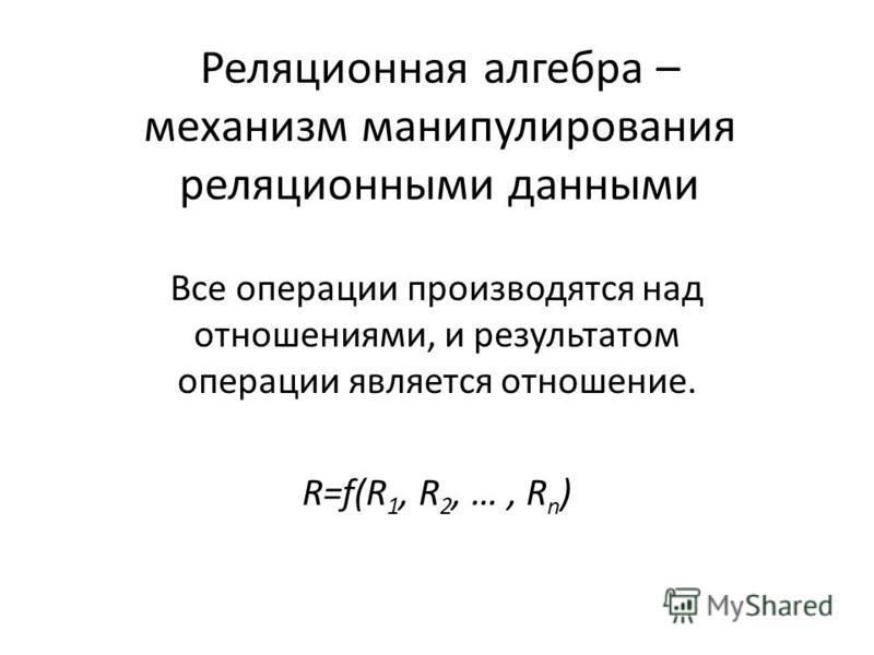 Реляционная алгебра – механизм манипулирования реляционными данными Все операции производятся над отношениями, и результатом операции является отношение. R=f(R 1, R 2, …, R n )