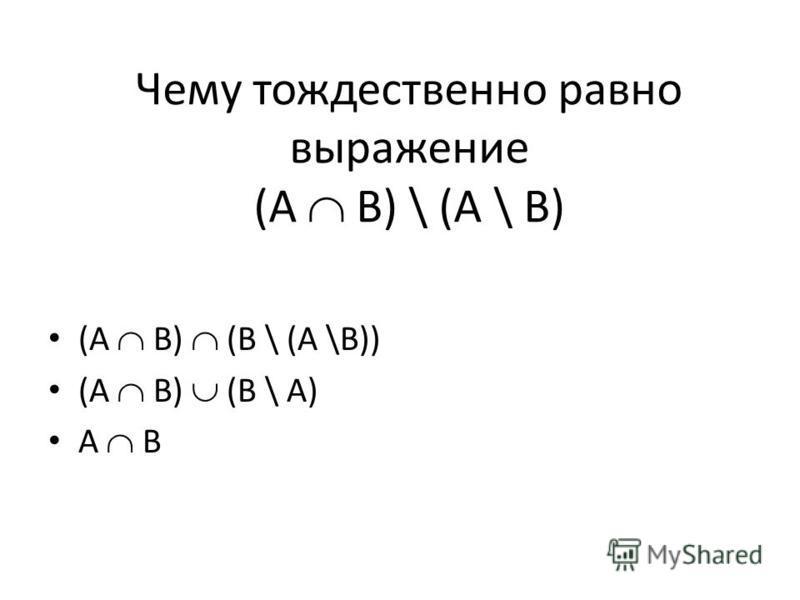 Чему тождественно равно выражение (A B) \ (A \ B) (A B) (B \ (A \B)) (A B) (B \ A) A B