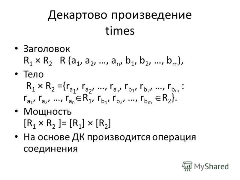 Декартово произведение times Заголовок R 1 × R 2 R (a 1, a 2, …, a n, b 1, b 2, …, b m ), Тело R 1 × R 2 ={r a 1, r a 2, …, r a n, r b 1, r b 2, …, r b m : r a 1, r a 2, …, r a n R 1, r b 1, r b 2, …, r b m R 2 }. Мощность [R 1 × R 2 ]= [R 1 ] × [R 2