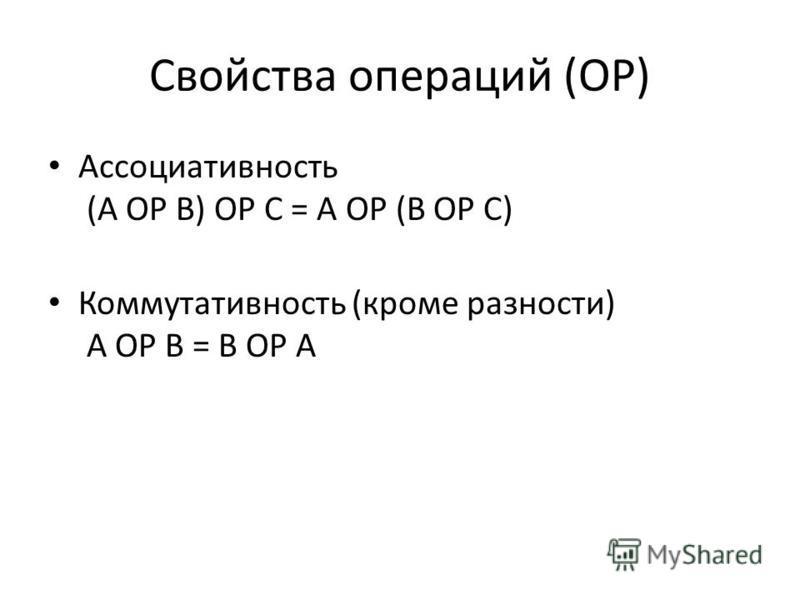 Свойства операций (OP) Ассоциативность (A OP B) OP C = A OP (B OP C) Коммутативность (кроме разности) A OP B = B OP A