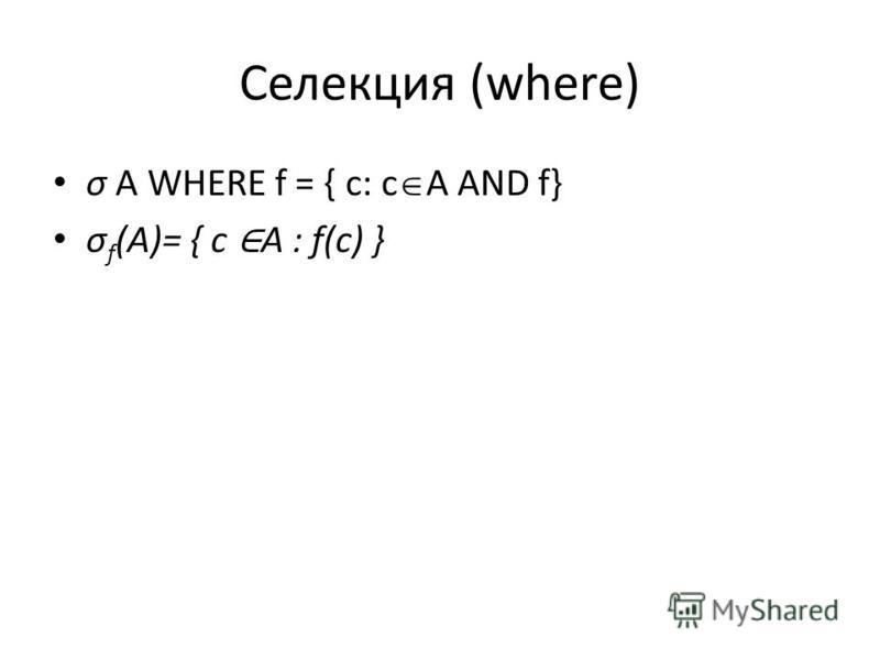 Селекция (where) σ A WHERE f = { c: c A AND f} σ f (A)= { c A : f(c) }
