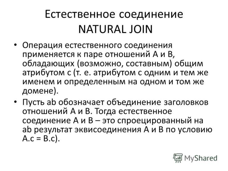 Естественное соединение NATURAL JOIN Операция естественного соединения применяется к паре отношений A и B, обладающих (возможно, составным) общим атрибутом c (т. е. атрибутом с одним и тем же именем и определенным на одном и том же домене). Пусть ab